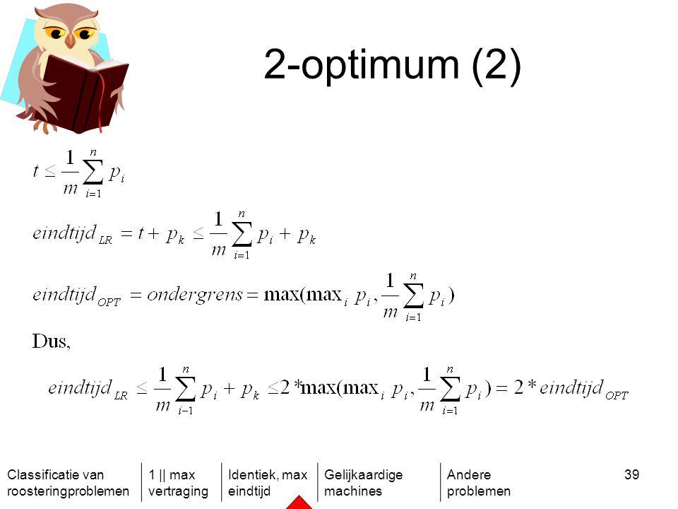 Classificatie van roosteringproblemen 1 || max vertraging Identiek, max eindtijd Gelijkaardige machines Andere problemen 39 2-optimum (2)