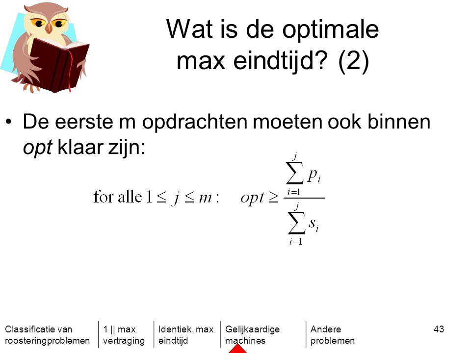 Classificatie van roosteringproblemen 1 || max vertraging Identiek, max eindtijd Gelijkaardige machines Andere problemen 43 Wat is de optimale max eindtijd.
