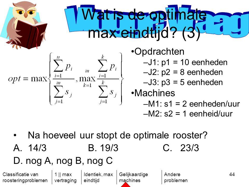 Classificatie van roosteringproblemen 1 || max vertraging Identiek, max eindtijd Gelijkaardige machines Andere problemen 44 Na hoeveel uur stopt de optimale rooster.