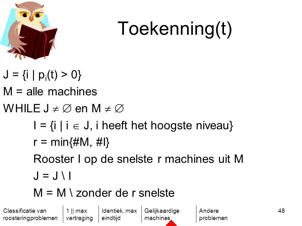 Classificatie van roosteringproblemen 1 || max vertraging Identiek, max eindtijd Gelijkaardige machines Andere problemen 48 Toekenning(t) J = {i | p i (t) > 0} M = alle machines WHILE J   en M   I = {i | i  J, i heeft het hoogste niveau} r = min{#M, #I} Rooster I op de snelste r machines uit M J = J \ I M = M \ zonder de r snelste