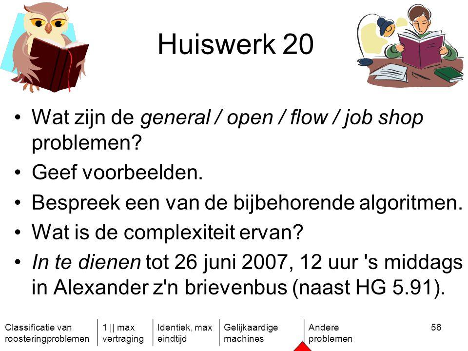 Classificatie van roosteringproblemen 1 || max vertraging Identiek, max eindtijd Gelijkaardige machines Andere problemen 56 Huiswerk 20 Wat zijn de general / open / flow / job shop problemen.