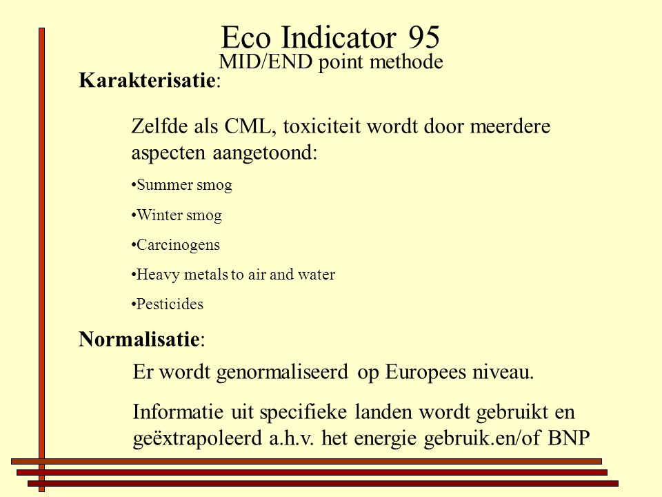 Eco Indicator 95 Karakterisatie: Zelfde als CML, toxiciteit wordt door meerdere aspecten aangetoond: Summer smog Winter smog Carcinogens Heavy metals to air and water Pesticides Normalisatie: Er wordt genormaliseerd op Europees niveau.