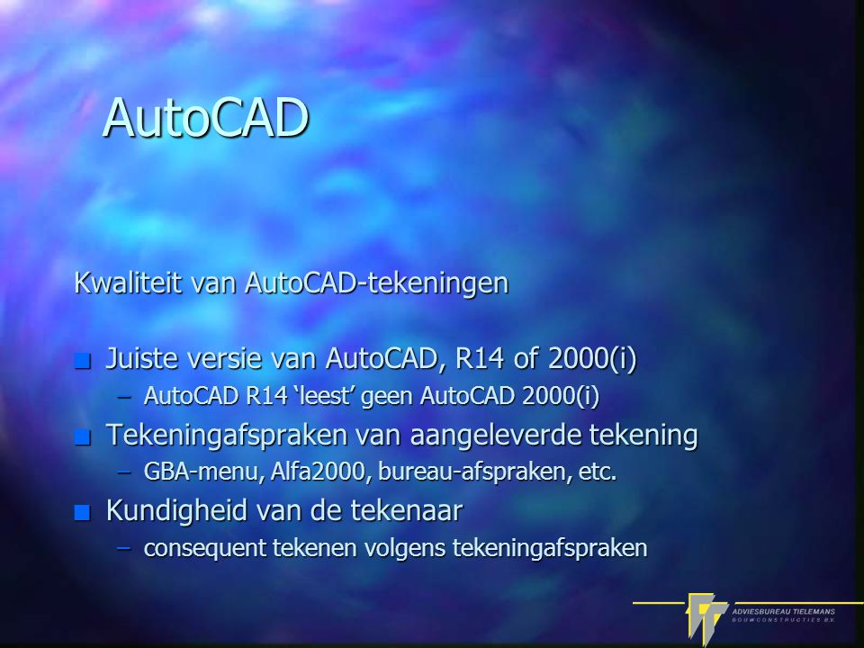 AutoCAD Kwaliteit van AutoCAD-tekeningen n Juiste versie van AutoCAD, R14 of 2000(i) –AutoCAD R14 'leest' geen AutoCAD 2000(i) n Tekeningafspraken van aangeleverde tekening –GBA-menu, Alfa2000, bureau-afspraken, etc.