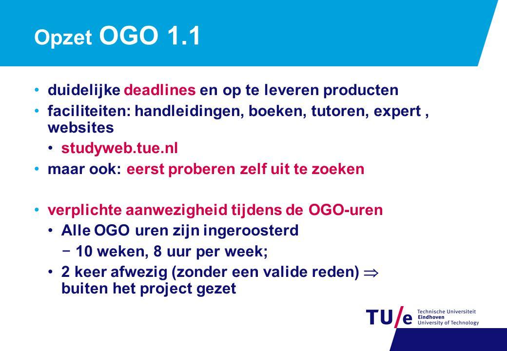 Opzet OGO 1.1 duidelijke deadlines en op te leveren producten faciliteiten: handleidingen, boeken, tutoren, expert, websites studyweb.tue.nl maar ook: