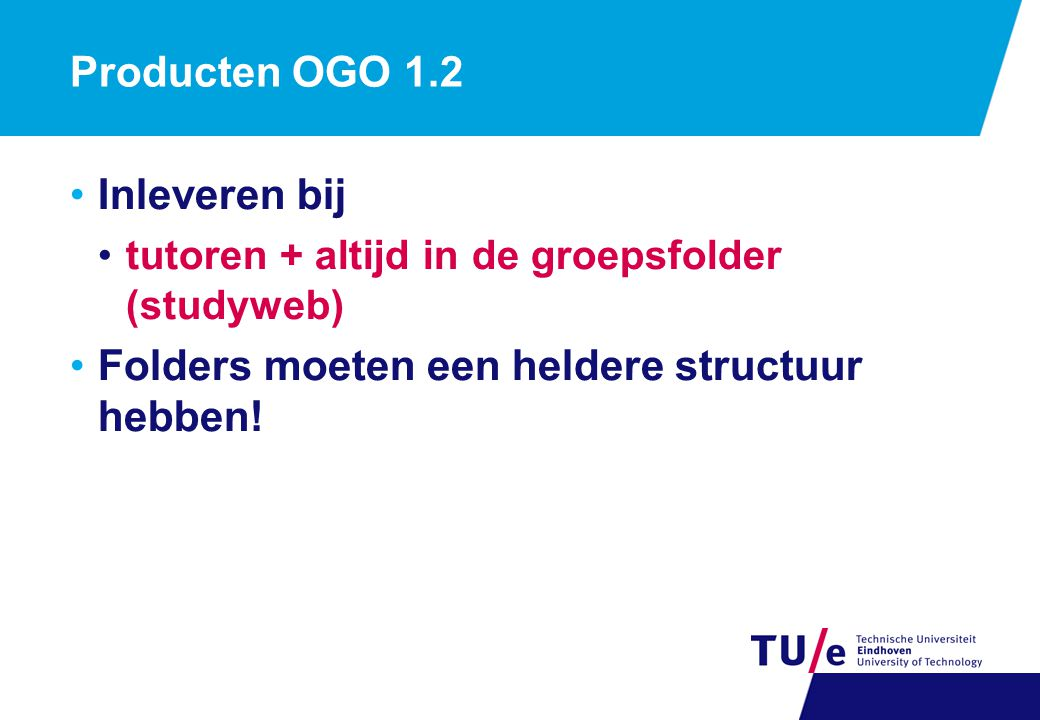 Producten OGO 1.2 Inleveren bij tutoren + altijd in de groepsfolder (studyweb) Folders moeten een heldere structuur hebben!