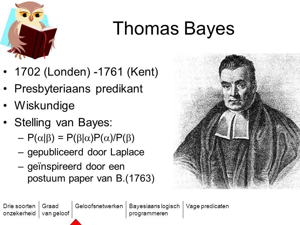 Drie soorten onzekerheid Graad van geloof GeloofsnetwerkenBayesiaans logisch programmeren Vage predicaten Thomas Bayes 1702 (Londen) -1761 (Kent) Pres
