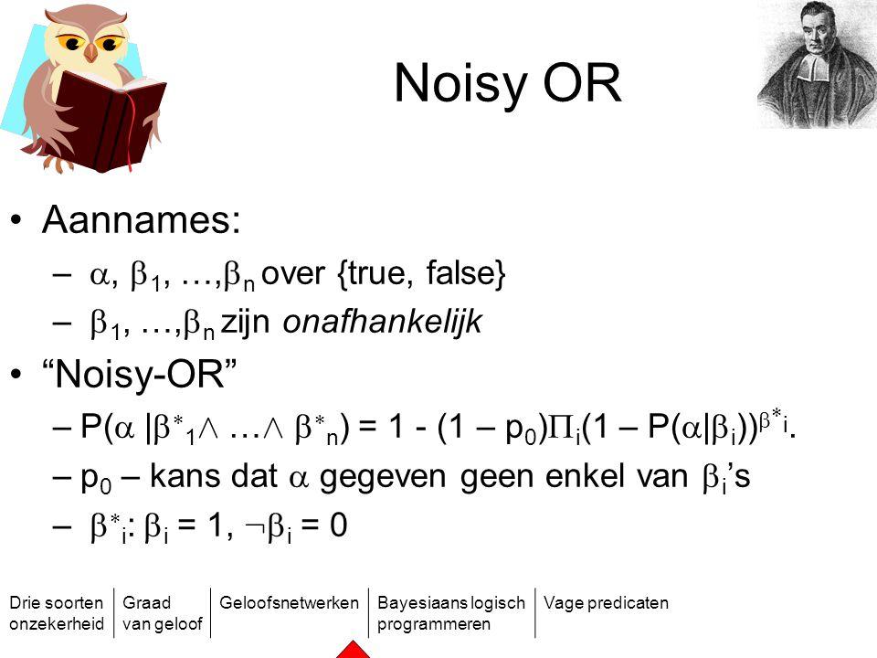 Drie soorten onzekerheid Graad van geloof GeloofsnetwerkenBayesiaans logisch programmeren Vage predicaten Noisy OR Aannames: – ,  1, …,  n over {tr