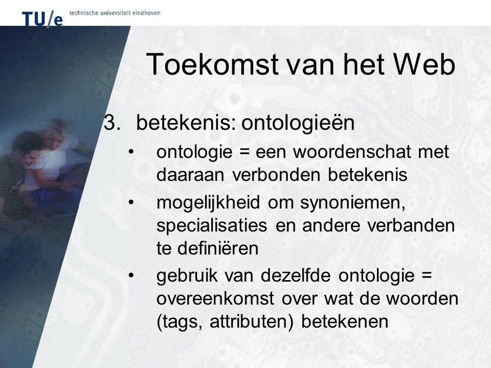 Toekomst van het Web 3.betekenis: ontologieën ontologie = een woordenschat met daaraan verbonden betekenis mogelijkheid om synoniemen, specialisaties en andere verbanden te definiëren gebruik van dezelfde ontologie = overeenkomst over wat de woorden (tags, attributen) betekenen
