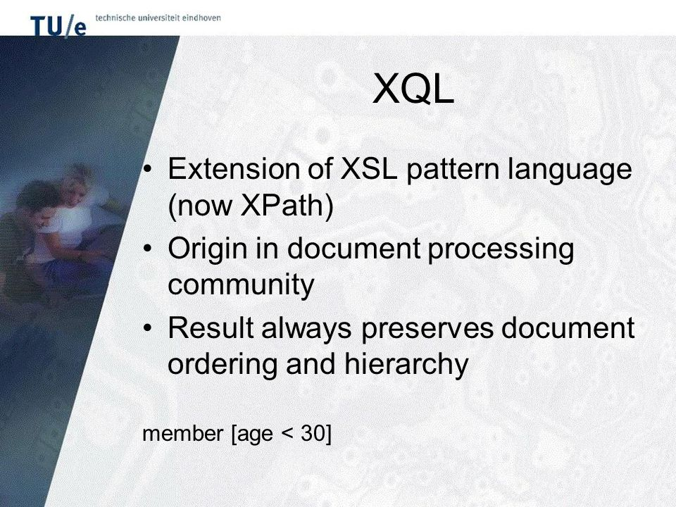 XQL Extension of XSL pattern language (now XPath) Origin in document processing community Result always preserves document ordering and hierarchy member [age < 30]