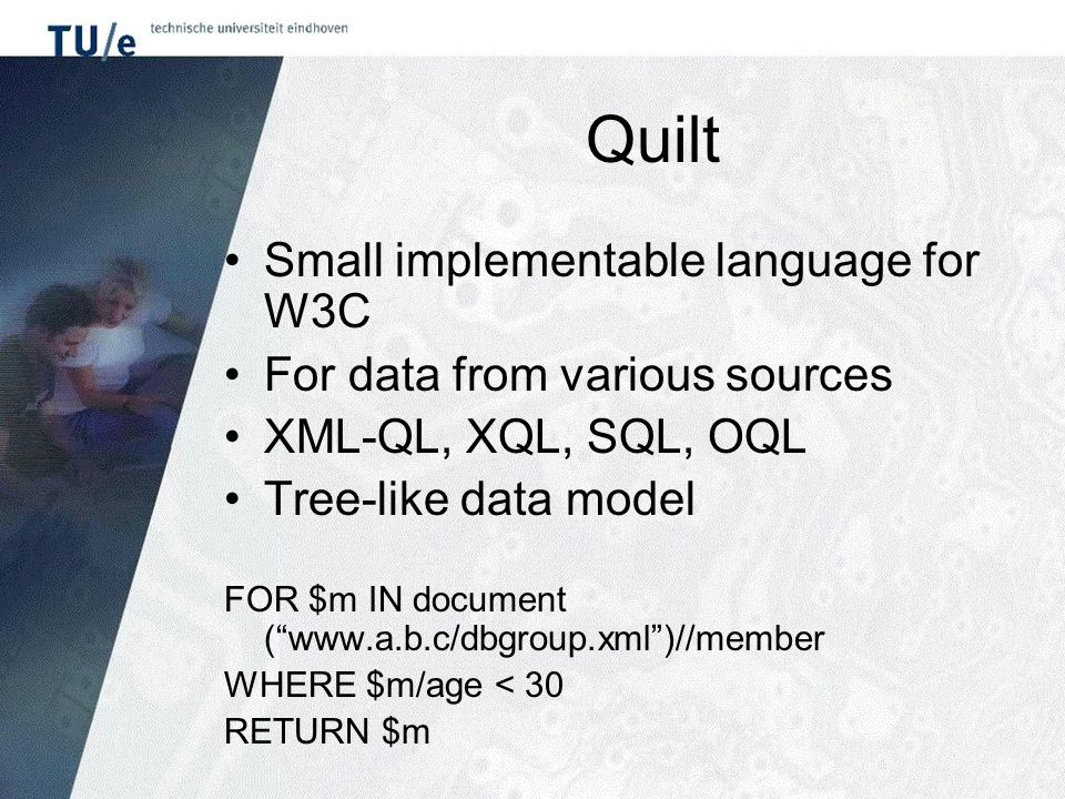 Quilt Small implementable language for W3C For data from various sources XML-QL, XQL, SQL, OQL Tree-like data model FOR $m IN document ( www.a.b.c/dbgroup.xml )//member WHERE $m/age < 30 RETURN $m