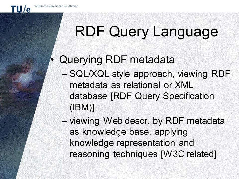 RDF Query Language Querying RDF metadata –SQL/XQL style approach, viewing RDF metadata as relational or XML database [RDF Query Specification (IBM)] –viewing Web descr.