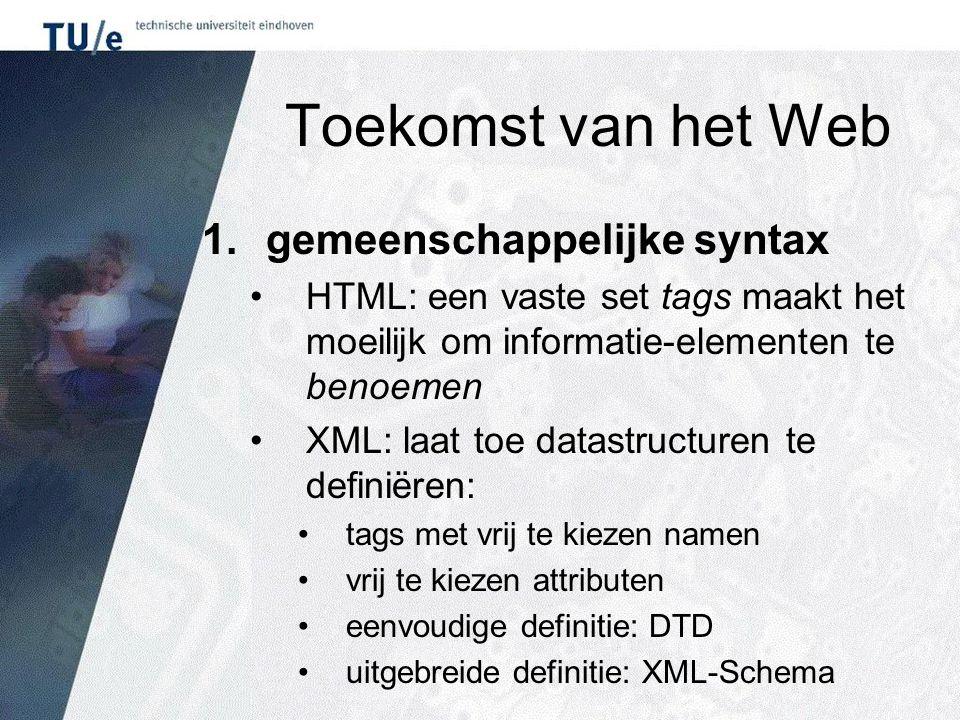 Toekomst van het Web 1.gemeenschappelijke syntax HTML: een vaste set tags maakt het moeilijk om informatie-elementen te benoemen XML: laat toe datastructuren te definiëren: tags met vrij te kiezen namen vrij te kiezen attributen eenvoudige definitie: DTD uitgebreide definitie: XML-Schema