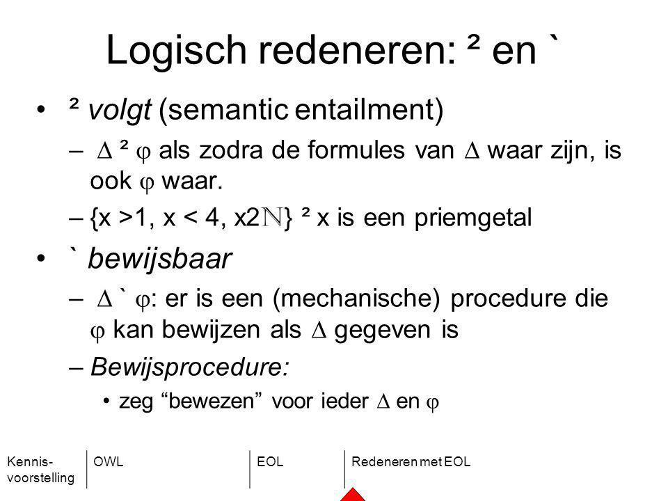 Kennis- voorstelling OWLEOLRedeneren met EOL Logisch redeneren: ² en ` ² volgt (semantic entailment) –  ²  als zodra de formules van  waar zijn, is ook  waar.