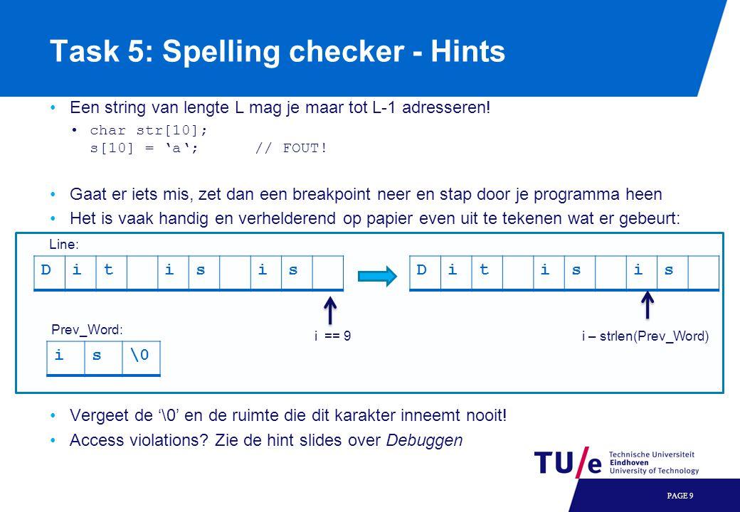 Task 5: Spelling checker - Hints Een string van lengte L mag je maar tot L-1 adresseren! char str[10]; s[10] = 'a';// FOUT! Gaat er iets mis, zet dan