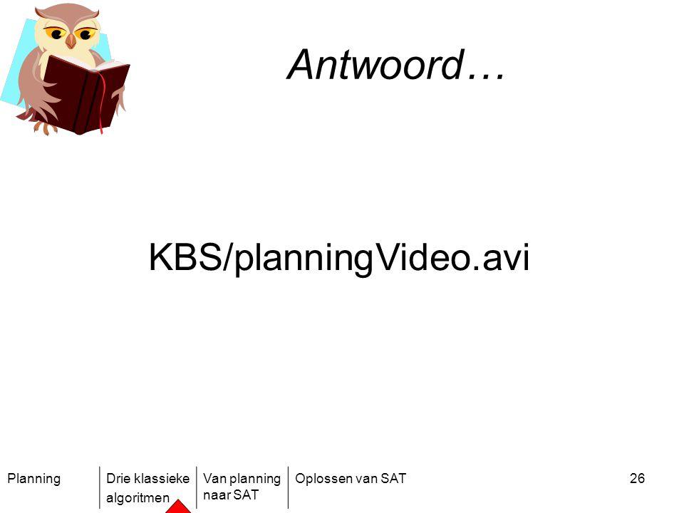 PlanningDrie klassieke algoritmen Van planning naar SAT Oplossen van SAT26 Antwoord… KBS/planningVideo.avi