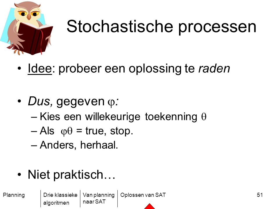 PlanningDrie klassieke algoritmen Van planning naar SAT Oplossen van SAT51 Stochastische processen Idee: probeer een oplossing te raden Dus, gegeven 