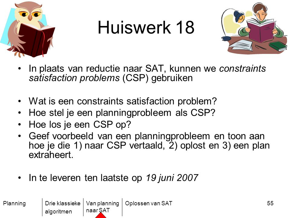 PlanningDrie klassieke algoritmen Van planning naar SAT Oplossen van SAT55 Huiswerk 18 In plaats van reductie naar SAT, kunnen we constraints satisfac