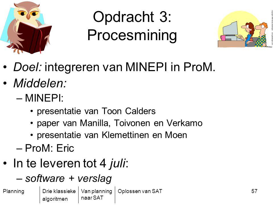 PlanningDrie klassieke algoritmen Van planning naar SAT Oplossen van SAT57 Opdracht 3: Procesmining Doel: integreren van MINEPI in ProM. Middelen: –MI