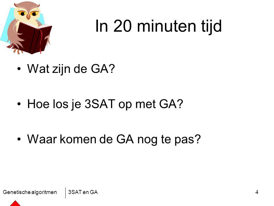 Genetische algoritmen3SAT en GA4 In 20 minuten tijd Wat zijn de GA.