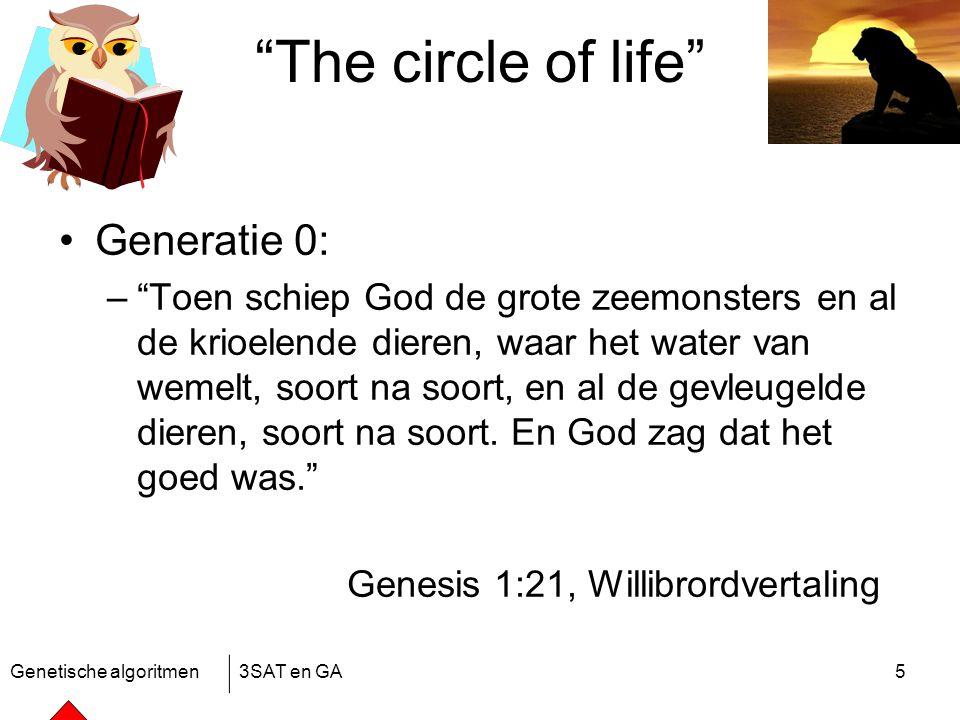 Genetische algoritmen3SAT en GA5 The circle of life Generatie 0: – Toen schiep God de grote zeemonsters en al de krioelende dieren, waar het water van wemelt, soort na soort, en al de gevleugelde dieren, soort na soort.