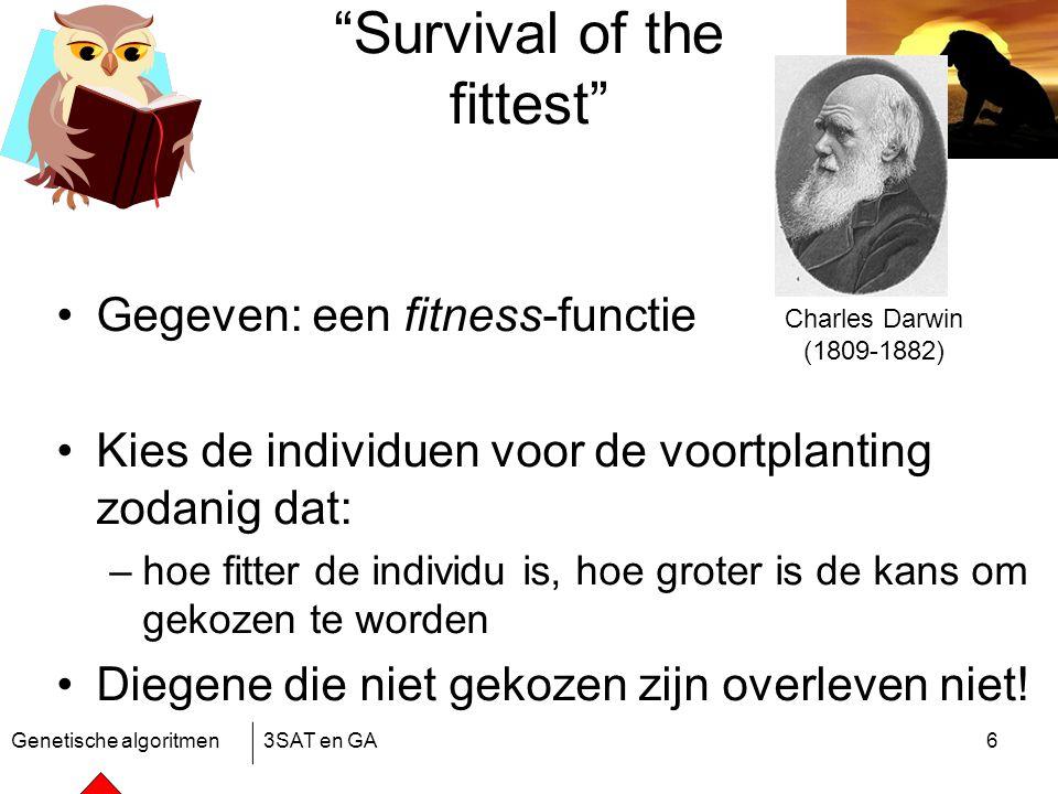 Genetische algoritmen3SAT en GA6 Survival of the fittest Gegeven: een fitness-functie Kies de individuen voor de voortplanting zodanig dat: –hoe fitter de individu is, hoe groter is de kans om gekozen te worden Diegene die niet gekozen zijn overleven niet.