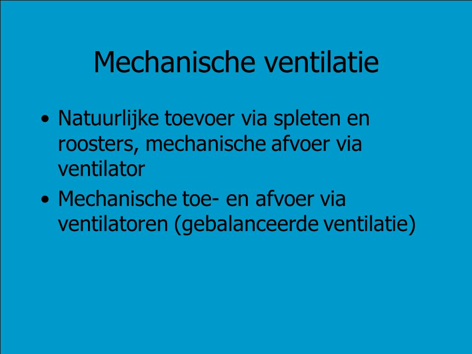Mechanische ventilatie Natuurlijke toevoer via spleten en roosters, mechanische afvoer via ventilator Mechanische toe- en afvoer via ventilatoren (geb