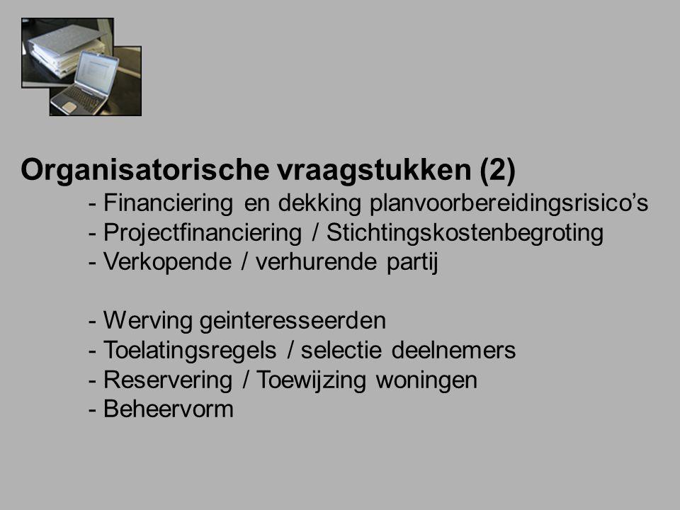 Organisatorische vraagstukken (2) - Financiering en dekking planvoorbereidingsrisico's - Projectfinanciering / Stichtingskostenbegroting - Verkopende / verhurende partij - Werving geinteresseerden - Toelatingsregels / selectie deelnemers - Reservering / Toewijzing woningen - Beheervorm