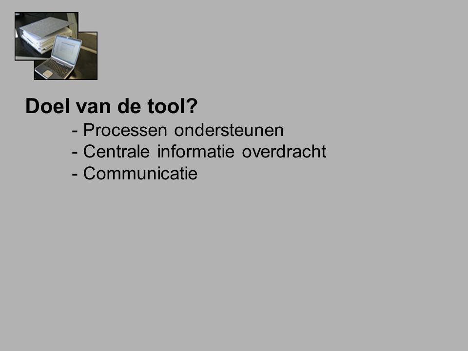 Doel van de tool? - Processen ondersteunen - Centrale informatie overdracht - Communicatie