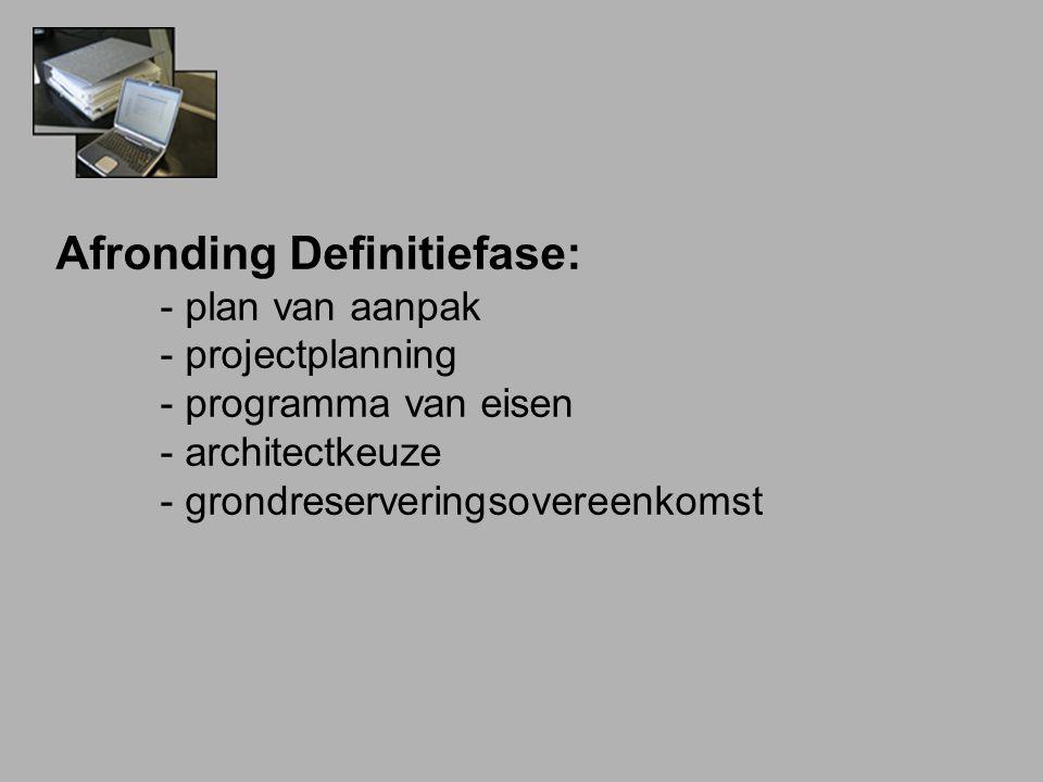 Afronding Definitiefase: - plan van aanpak - projectplanning - programma van eisen - architectkeuze - grondreserveringsovereenkomst
