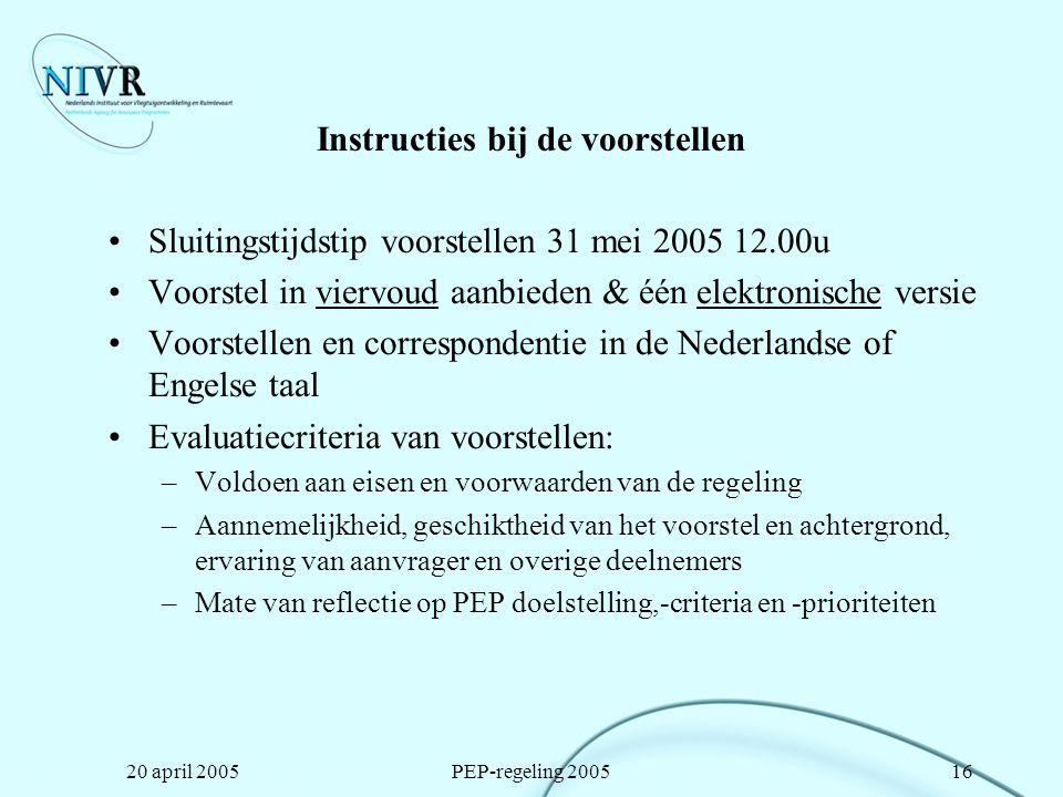 20 april 2005PEP-regeling 200516 Instructies bij de voorstellen Sluitingstijdstip voorstellen 31 mei 2005 12.00u Voorstel in viervoud aanbieden & één