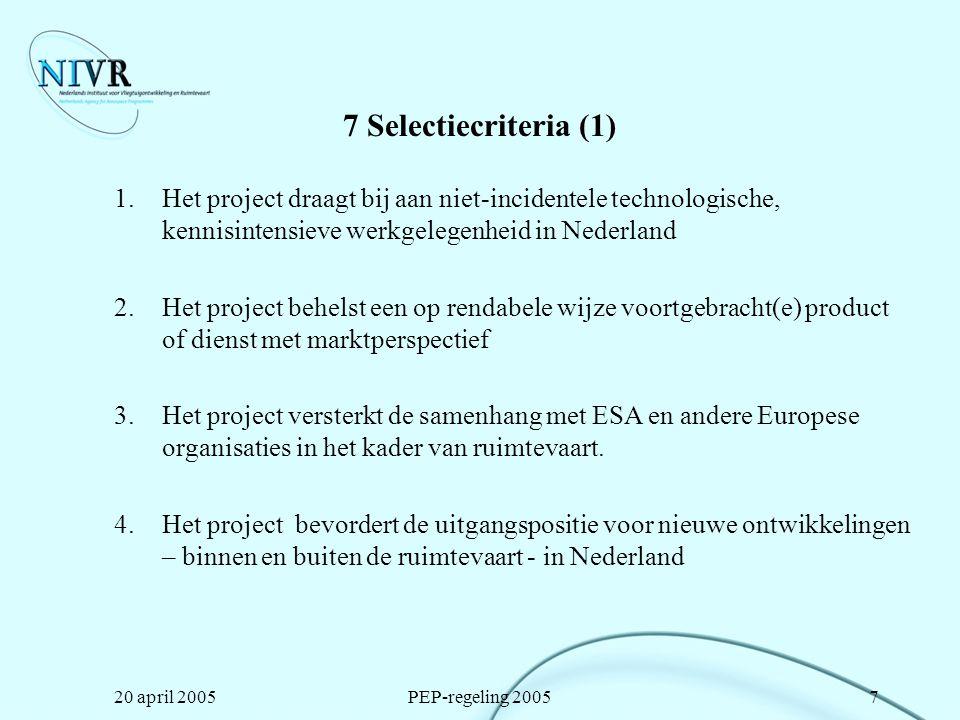 20 april 2005PEP-regeling 20058 7 Selectiecriteria (2) 5.Het project brengt kennis en technologie in Nederland op efficiënte en niet-incidentele wijze samen 6.Het project draagt bij aan het gebruik van ruimtevaart als middel voor het realiseren van de ambities, geformuleerd in het Actieplan Ruimtevaart 7.Het project draagt bij aan de opbouw van kennis en technologie en daarmee van de innovatiekracht bij het Midden- en Klein Bedrijf