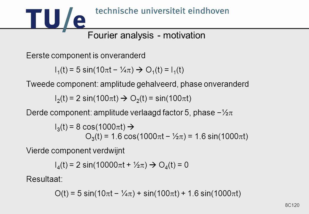 8C120 Fourier analysis - motivation Eerste component is onveranderd I 1 (t) = 5 sin(10  t − ¼  )  O 1 (t) = I 1 (t) Tweede component: amplitude gehalveerd, phase onveranderd I 2 (t) = 2 sin(100  t)  O 2 (t) = sin(100  t) Derde component: amplitude verlaagd factor 5, phase −½  I 3 (t) = 8 cos(1000  t)  O 3 (t) = 1.6 cos(1000  t − ½  ) = 1.6 sin(1000  t) Vierde component verdwijnt I 4 (t) = 2 sin(10000  t + ½  )  O 4 (t) = 0 Resultaat: O(t) = 5 sin(10  t − ¼  ) + sin(100  t) + 1.6 sin(1000  t)