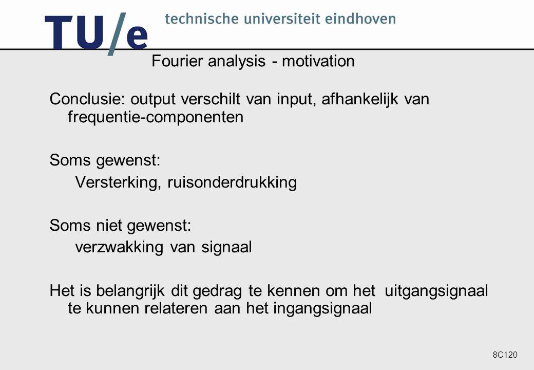 8C120 Fourier analysis - motivation Conclusie: output verschilt van input, afhankelijk van frequentie-componenten Soms gewenst: Versterking, ruisonderdrukking Soms niet gewenst: verzwakking van signaal Het is belangrijk dit gedrag te kennen om het uitgangsignaal te kunnen relateren aan het ingangsignaal