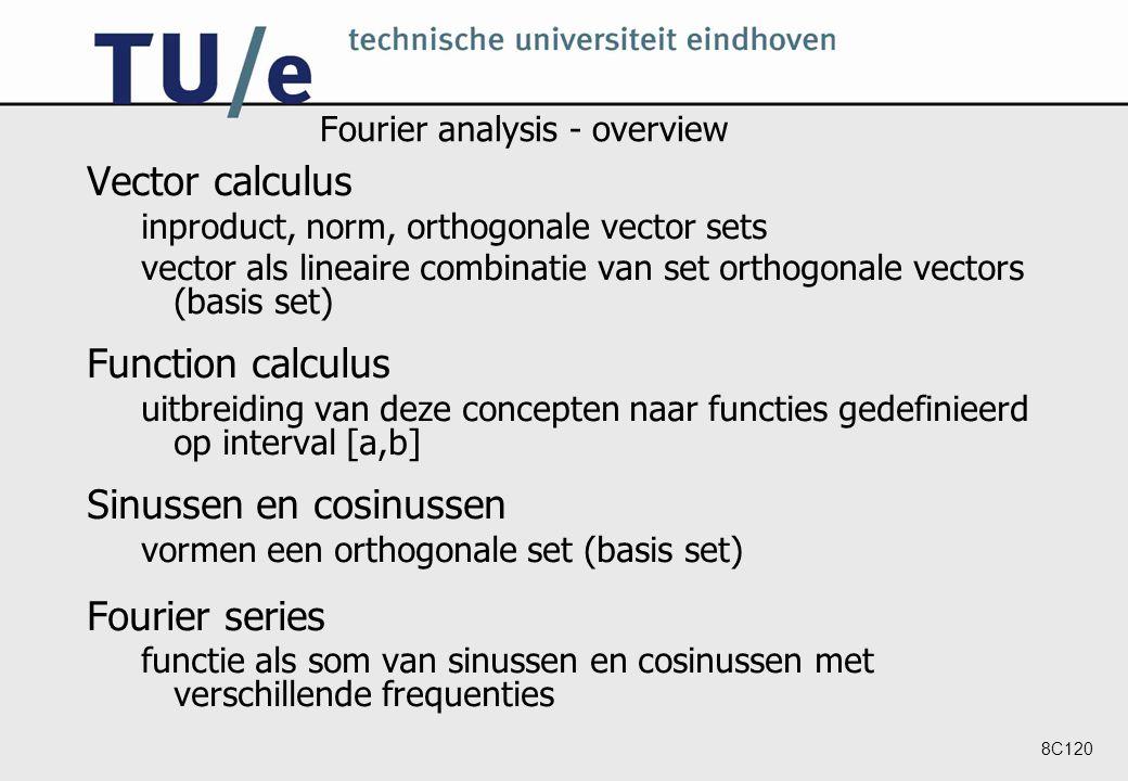 8C120 Fourier analysis - overview Vector calculus inproduct, norm, orthogonale vector sets vector als lineaire combinatie van set orthogonale vectors (basis set) Function calculus uitbreiding van deze concepten naar functies gedefinieerd op interval [a,b] Sinussen en cosinussen vormen een orthogonale set (basis set) Fourier series functie als som van sinussen en cosinussen met verschillende frequenties
