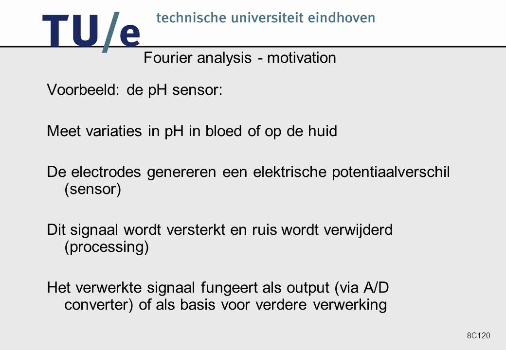 8C120 Fourier analysis - motivation Voorbeeld: de pH sensor: Meet variaties in pH in bloed of op de huid De electrodes genereren een elektrische potentiaalverschil (sensor) Dit signaal wordt versterkt en ruis wordt verwijderd (processing) Het verwerkte signaal fungeert als output (via A/D converter) of als basis voor verdere verwerking
