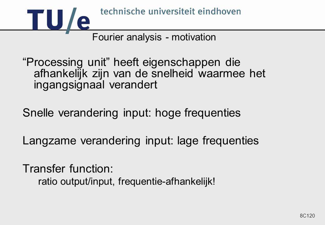 8C120 Fourier analysis - motivation Processing unit heeft eigenschappen die afhankelijk zijn van de snelheid waarmee het ingangsignaal verandert Snelle verandering input: hoge frequenties Langzame verandering input: lage frequenties Transfer function: ratio output/input, frequentie-afhankelijk!