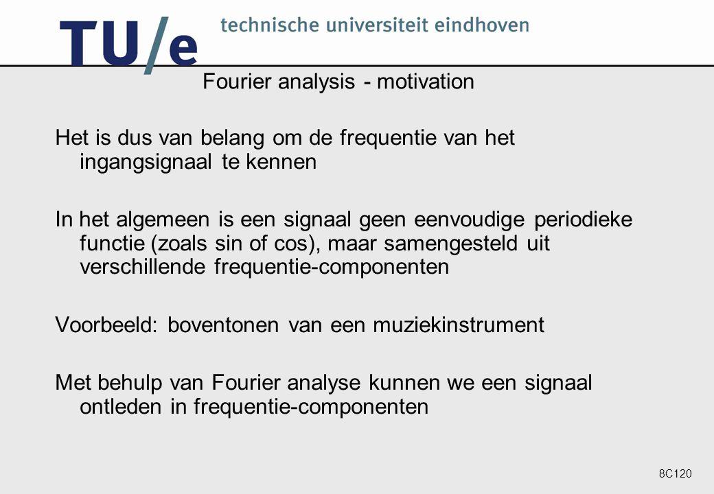 8C120 Fourier analysis - motivation Het is dus van belang om de frequentie van het ingangsignaal te kennen In het algemeen is een signaal geen eenvoudige periodieke functie (zoals sin of cos), maar samengesteld uit verschillende frequentie-componenten Voorbeeld: boventonen van een muziekinstrument Met behulp van Fourier analyse kunnen we een signaal ontleden in frequentie-componenten