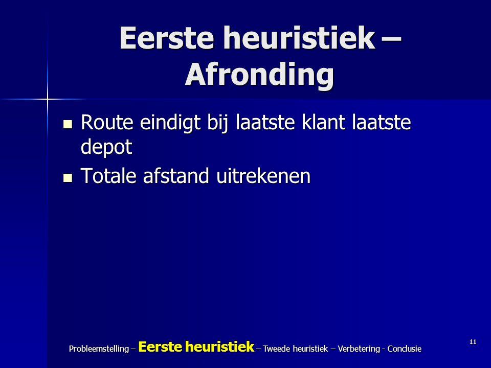 11 Probleemstelling – Eerste heuristiek – Tweede heuristiek – Verbetering - Conclusie Eerste heuristiek – Afronding Route eindigt bij laatste klant la