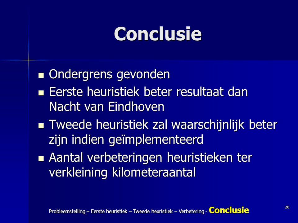 26 Probleemstelling – Eerste heuristiek – Tweede heuristiek – Verbetering - Conclusie Conclusie Ondergrens gevonden Ondergrens gevonden Eerste heurist
