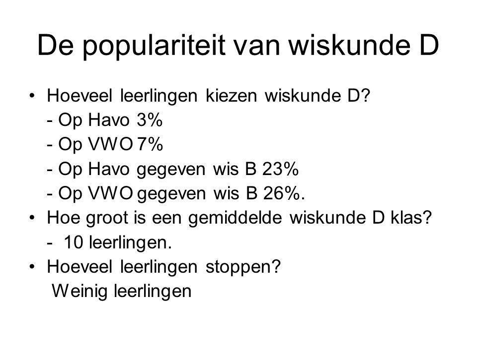 De populariteit van wiskunde D Hoeveel leerlingen kiezen wiskunde D? - Op Havo 3% - Op VWO 7% - Op Havo gegeven wis B 23% - Op VWO gegeven wis B 26%.