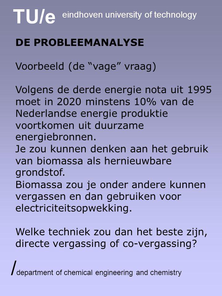 TU/e eindhoven university of technology / department of chemical engineering and chemistry DE PROBLEEMANALYSE Voorbeeld (de vage vraag) Volgens de derde energie nota uit 1995 moet in 2020 minstens 10% van de Nederlandse energie produktie voortkomen uit duurzame energiebronnen.