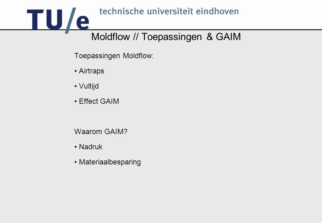 Moldflow // Toepassingen & GAIM Toepassingen Moldflow: Airtraps Vultijd Effect GAIM Waarom GAIM.