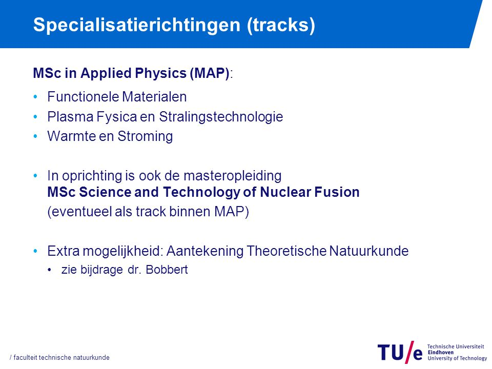 Specialisatierichtingen (tracks) MSc in Applied Physics (MAP): Functionele Materialen Plasma Fysica en Stralingstechnologie Warmte en Stroming In opri