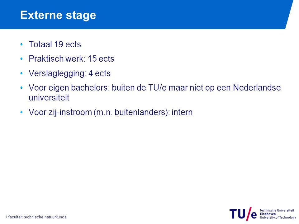 Externe stage Totaal 19 ects Praktisch werk: 15 ects Verslaglegging: 4 ects Voor eigen bachelors: buiten de TU/e maar niet op een Nederlandse universiteit Voor zij-instroom (m.n.
