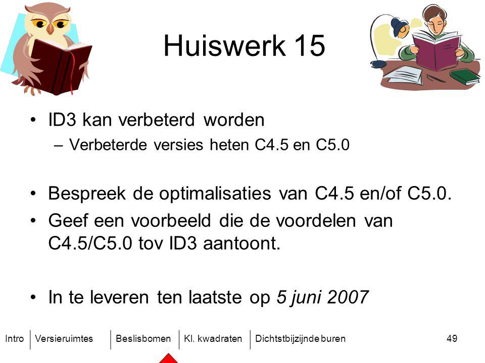 IntroVersieruimtesBeslisbomenKl. kwadratenDichtstbijzijnde buren49 Huiswerk 15 ID3 kan verbeterd worden –Verbeterde versies heten C4.5 en C5.0 Bespree