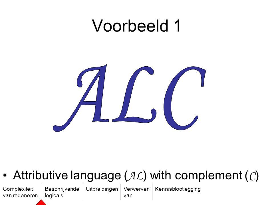 Complexiteit van redeneren Beschrijvende logica's UitbreidingenVerwerven van Kennisblootlegging Voorbeeld 1 Attributive language ( AL ) with complemen