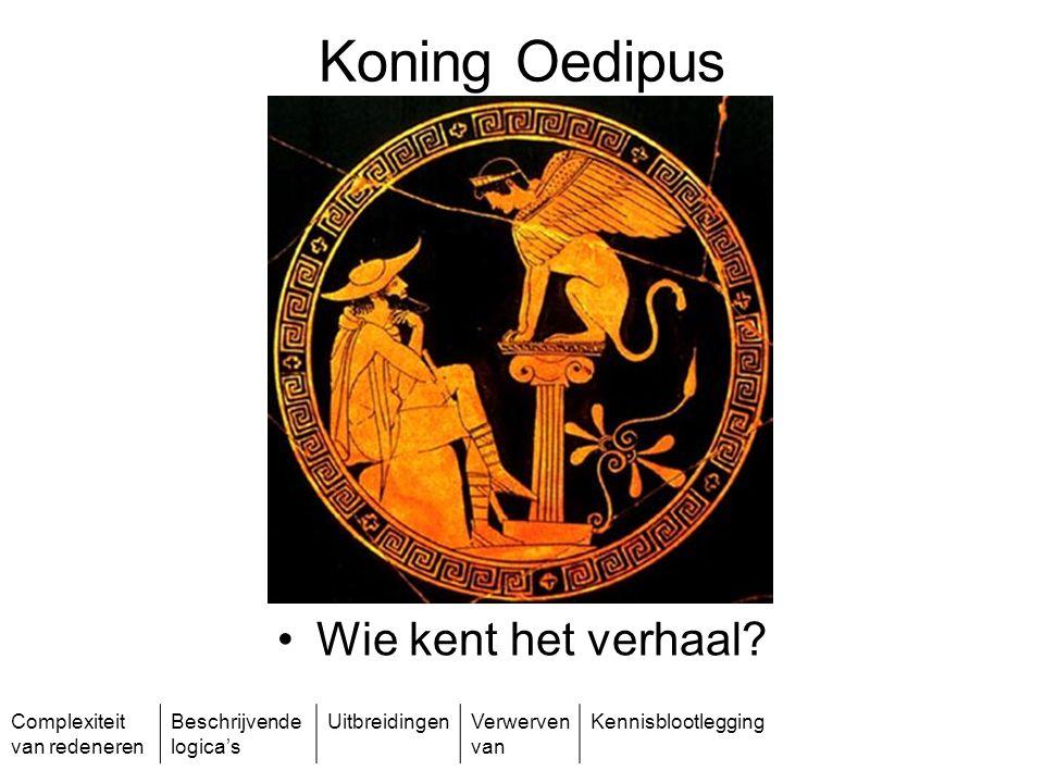 Complexiteit van redeneren Beschrijvende logica's UitbreidingenVerwerven van Kennisblootlegging Koning Oedipus Wie kent het verhaal?