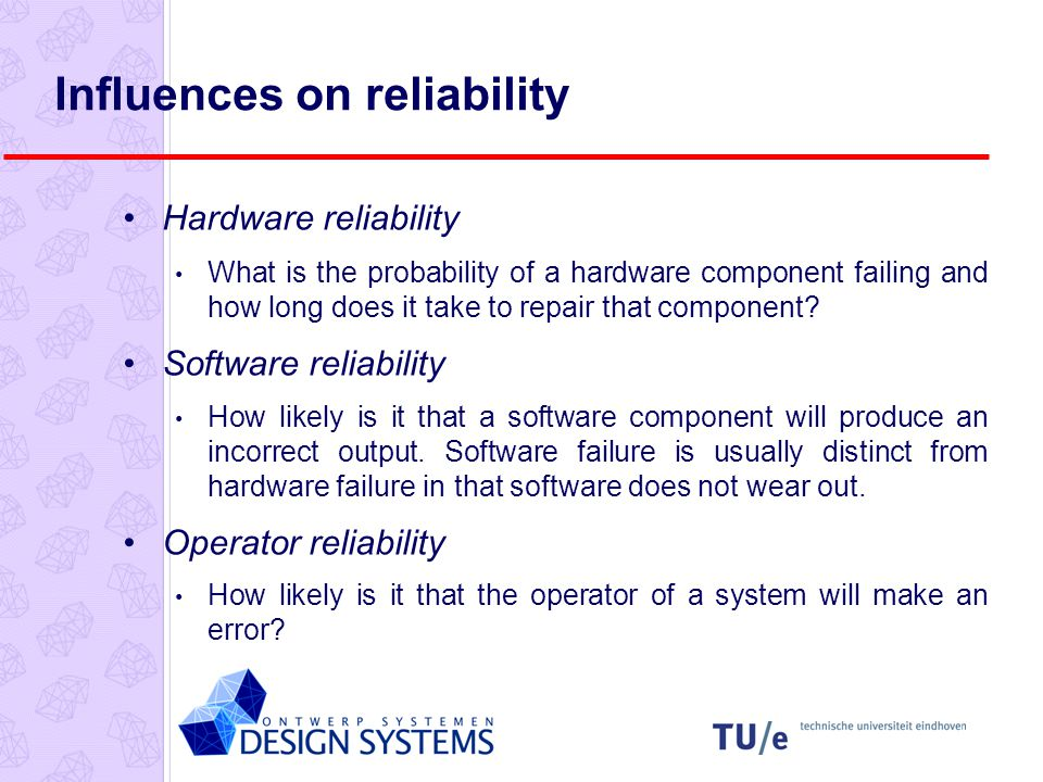 Influences on reliability Hardware reliability What is the probability of a hardware component failing and how long does it take to repair that component.