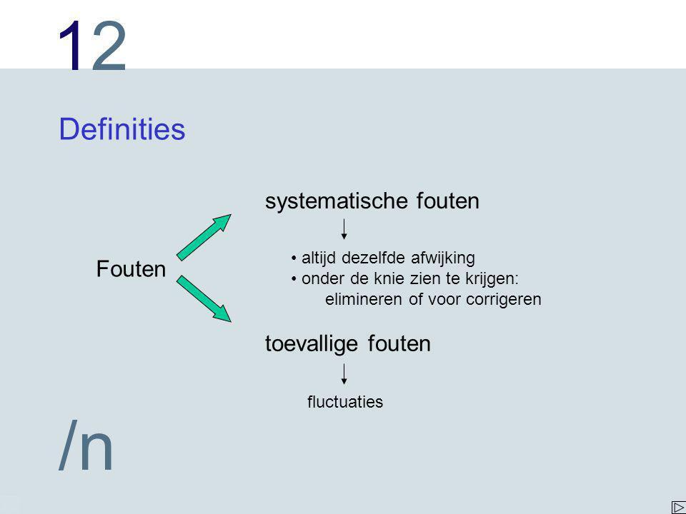 1212 /n Definities Fouten systematische fouten toevallige fouten altijd dezelfde afwijking onder de knie zien te krijgen: elimineren of voor corrigeren fluctuaties
