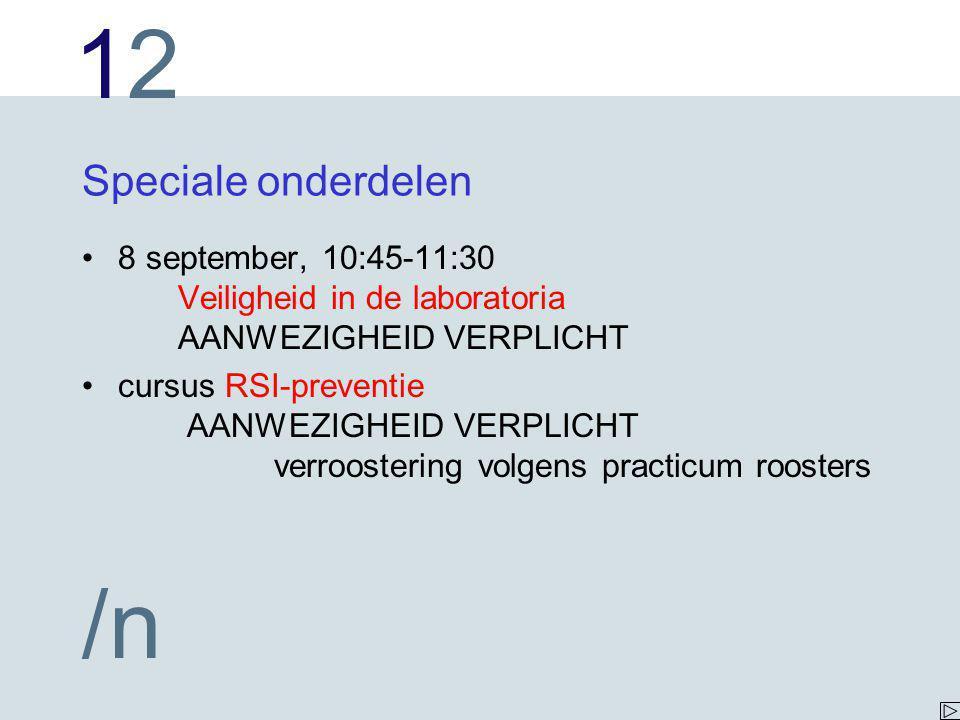 1212 /n Speciale onderdelen 8 september, 10:45-11:30 Veiligheid in de laboratoria AANWEZIGHEID VERPLICHT cursus RSI-preventie AANWEZIGHEID VERPLICHT verroostering volgens practicum roosters